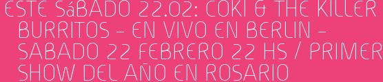 Este Sábado 22.02: COKI & THE KILLER BURRITOS – EN VIVO EN BERLIN – SABADO 22 FEBRERO 22 hs / PRIMER SHOW DEL AÑO EN ROSARIO