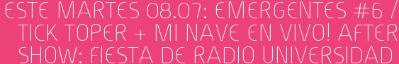 Este Martes 08.07: EMERGENTES #6 / Tick Toper + Mi Nave EN VIVO! After show: Fiesta de RADIO UNIVERSIDAD
