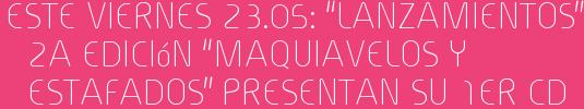 """Este Viernes 23.05: """"Lanzamientos"""" 2a Edición """"MAQUIAVELOS Y ESTAFADOS"""" presentan su 1er Cd"""