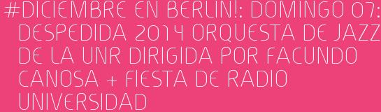 #Diciembre en BERLIN!: Domingo 07: DESPEDIDA 2014 ORQUESTA DE JAZZ DE LA UNR dirigida por FACUNDO CANOSA + FIESTA DE RADIO UNIVERSIDAD