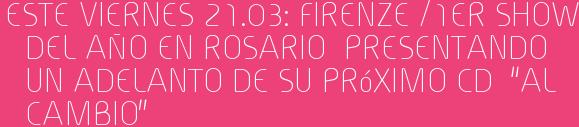 """Este Viernes 21.03: FIRENZE /1er SHOW DEL AÑO EN ROSARIO  Presentando un adelanto de su próximo CD  """"AL CAMBIO"""""""