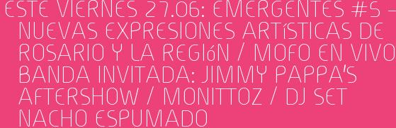 Este Viernes 27.06: EMERGENTES #5 – Nuevas expresiones artísticas de Rosario y la Región / MOFO en vivo Banda Invitada: Jimmy Pappa's  Aftershow / MONITTOZ / Dj set NACHO ESPUMADO