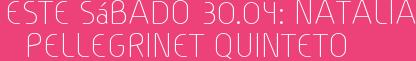 Este Sábado 30.04: Natalia Pellegrinet Quinteto