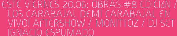 Este Viernes 20.06: OBRAS #8 Edición / LOS CARABAJAL DEMI CARABAJAL en vivo! Aftershow / MONITTOZ / Dj set IGNACIO ESPUMADO