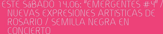 """Este Sábado 14.06: """"EMERGENTES #4"""" / Nuevas expresiones artísticas de Rosario / SEMILLA NEGRA en concierto"""