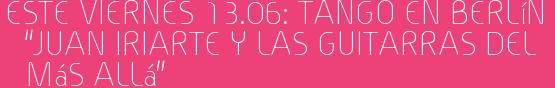 """Este Viernes 13.06: TANGO en Berlín  """"JUAN IRIARTE y las Guitarras del Más Allá"""""""