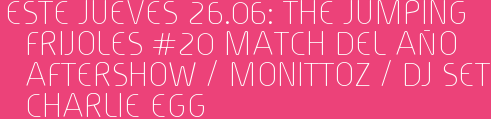 Este Jueves 26.06: THE JUMPING FRIJOLES #20 MATCH DEL AÑO Aftershow / MONITTOZ / Dj set CHARLIE EGG