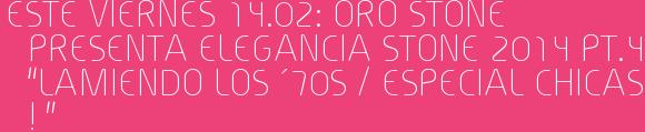 """Este Viernes 14.02: ORO STONE presenta ELEGANCIA STONE 2014 Pt.4 """"LAMIENDO LOS ´70s / Especial CHICAS ! """""""