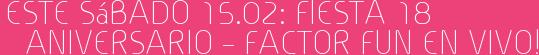 Este Sábado 15.02: Fiesta 18 Aniversario – Factor Fun en vivo!
