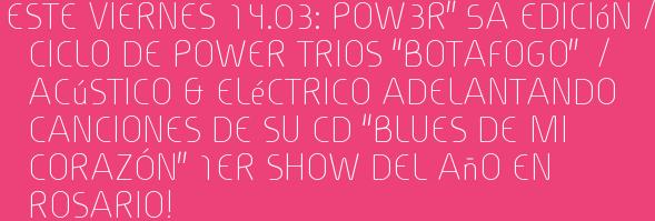 """Este Viernes 14.03: POW3R"""" 5a Edición / Ciclo de power trios """"BOTAFOGO""""  / Acústico & Eléctrico Adelantando canciones de su cd """"BLUES DE MI CORAZÓN"""" 1er Show del Año en ROSARIO!"""