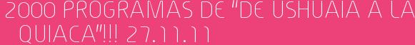 "2000 PROGRAMAS DE ""DE USHUAIA A LA QUIACA""!!! 27.11.11"