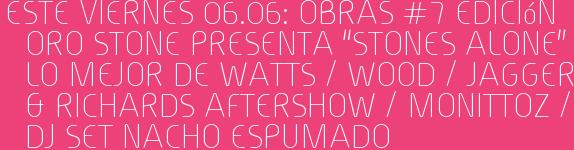"""Este Viernes 06.06: OBRAS #7 Edición  ORO STONE presenta """"STONES ALONE"""" Lo Mejor de WATTS / WOOD / JAGGER & RICHARDS Aftershow / MONITTOZ / Dj set NACHO ESPUMADO"""